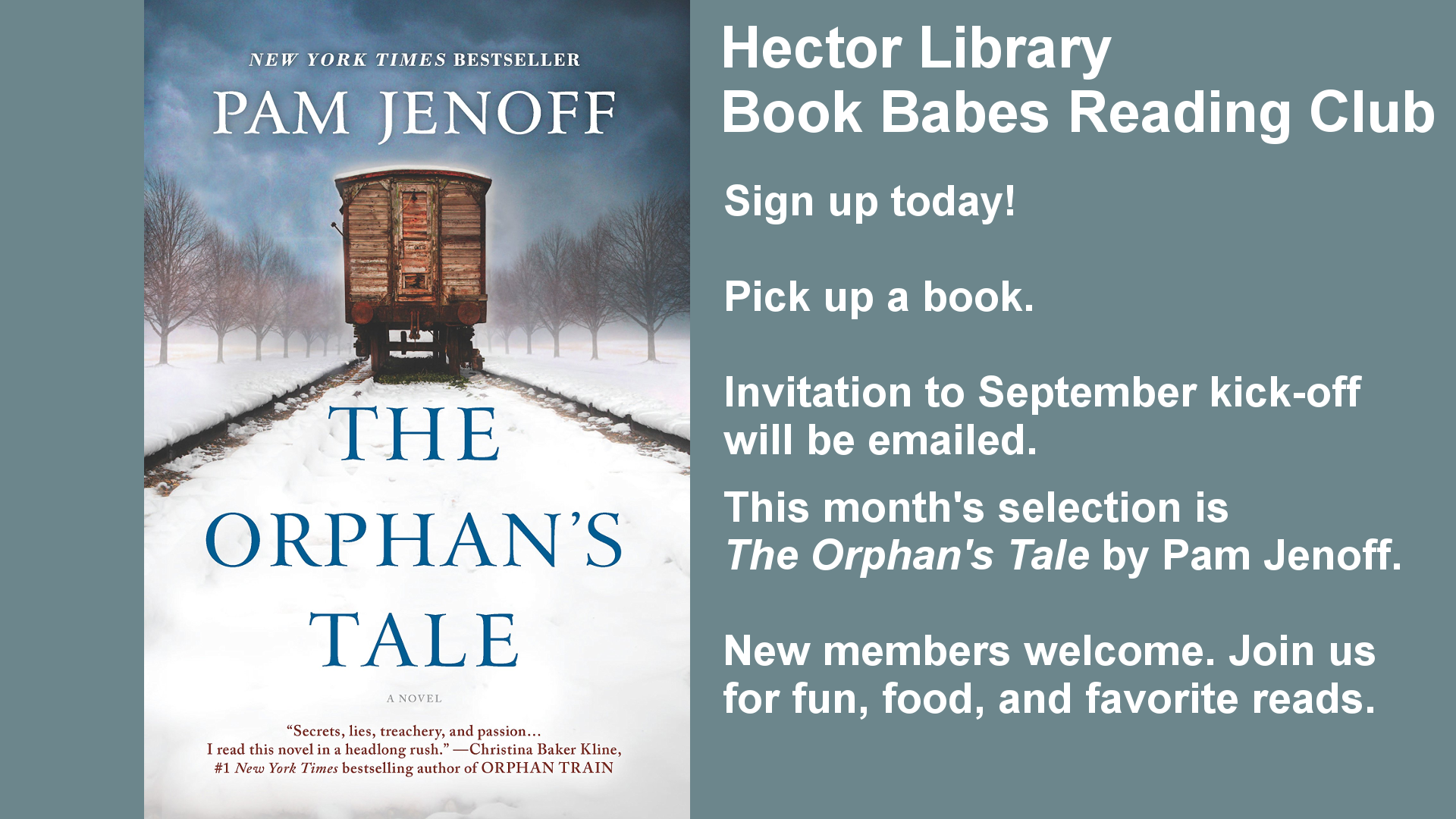 Hector Library Book Babes Reading Club. Sign up today! Pick up a book. Invitation to the September Kick-off will be emailed. This month's selection will be The Orphan's Tale by Pam Jenoff. New members are welcome. Join us for food, fun, and favorite reads.