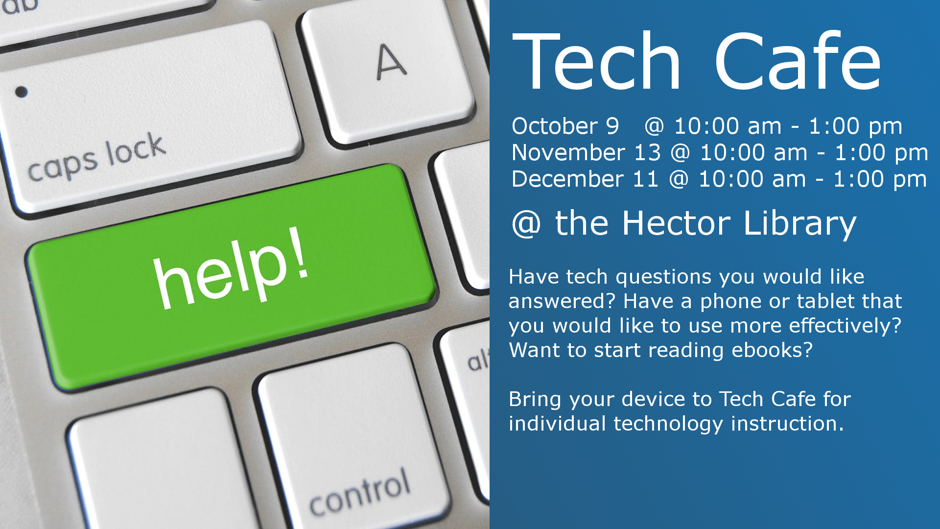 Tech Cafe  October 9 1:00 - 3:00 pm November 13 1:00 - 3:00 pm December 11 1:00 - 3:00 pm  @ the Hector Library  Have tech questions you would like answered? Have a phone or tablet you would like to use more effectively? Want to start reading ebooks?  Bring your device to Tech Cafe for individual technology instruction.