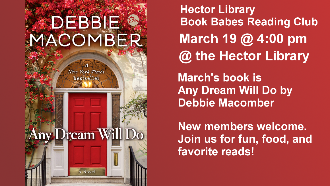 Hector Library Book Babes Reading Club March 19 @ 4:00 pm @ the Hector Library March's book is  Any Dream Will Do by Debbie Macomber  New members welcome. Join us for fun, food, and favorite reads!