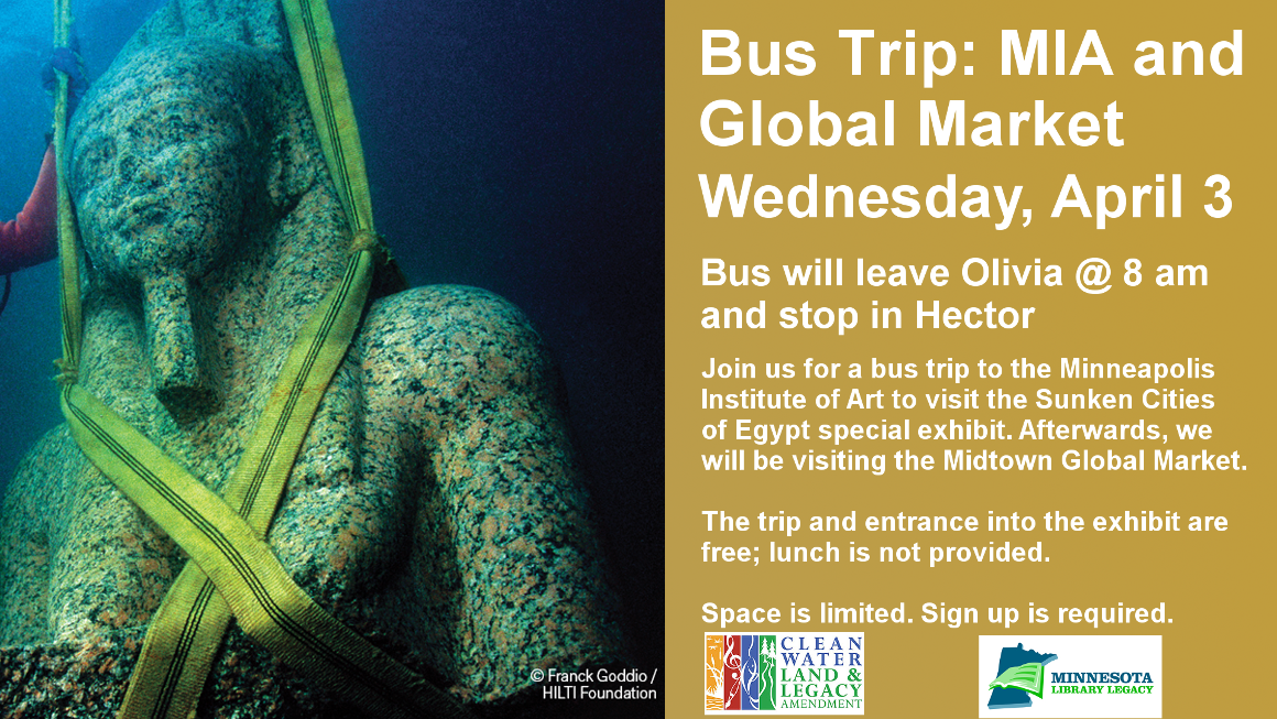 "Bus Trip: MIA and Global Market Wednesday, April 3 Bus will leave Olivia @ 8 am and stop in Hector Join us for a bus trip to the Minneapolis Institute of Art to visit the Sunken Cities of Egypt special exhibit. Afterwards, we will be visiting the Midtown Global Market.  The trip and entrance into the exhibit are free; lunch is not provided.  Space is limited. Sign up is required.  ""This project is funded in part or in whole with money from Minnesota's Arts and Cultural Heritage fund."""