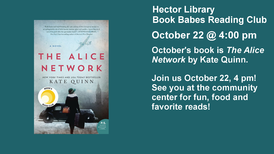 Hector Library Book Babes Reading Club October 22 @ 4:00 pm October's book is The Alice Network by Kate Quinn.  Join us October 22, 4 pm! See you at the community center for fun, food and favorite reads!