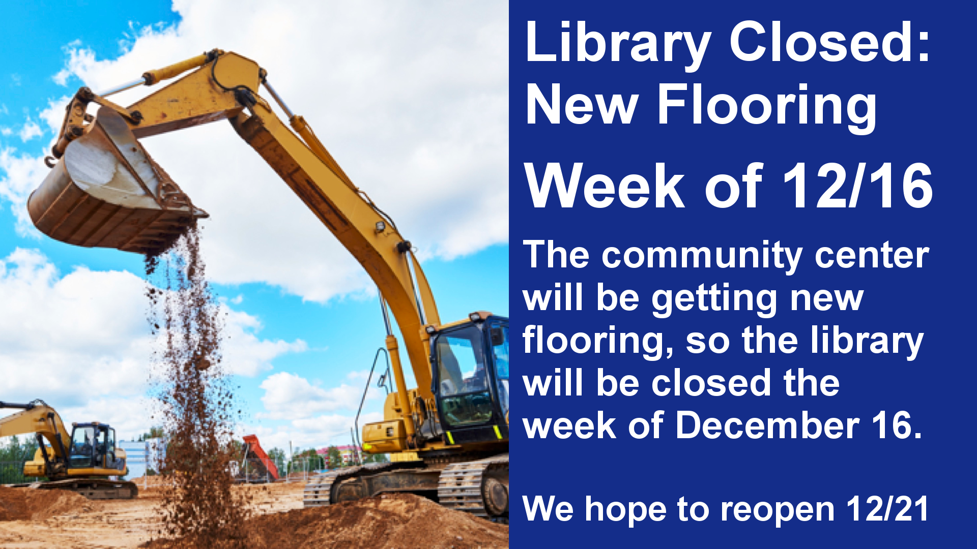 Library Closed: New Flooring Week of 12/16 The community center will be getting new flooring, so the library will be closed the week of December 16.  We hope to reopen 12/21