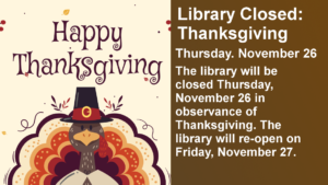 Library Closed: Thanksgiving Thursday. November 26 The library will be closed Thursday, November 26 in observance of Thanksgiving. The library will re-open on Friday, November 27.