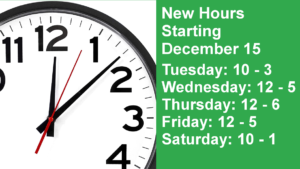 New Hours Starting December 15 Tuesday: 10 - 3 Wednesday: 12 - 5 Thursday: 12 - 6 Friday: 12 - 5 Saturday: 10 - 1
